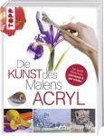 Die Kunst des Malens Acryl Die große Malschule: praxisnah & gut erklärt