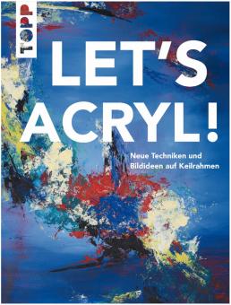 Let's Acryl! Neue Techniken und Bildideen auf Keilrahmen
