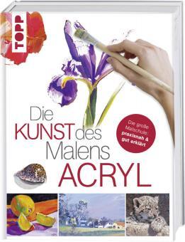 Die Kunst des Malens - Acryl Die große Malschule: praxisnah & gut erklärt